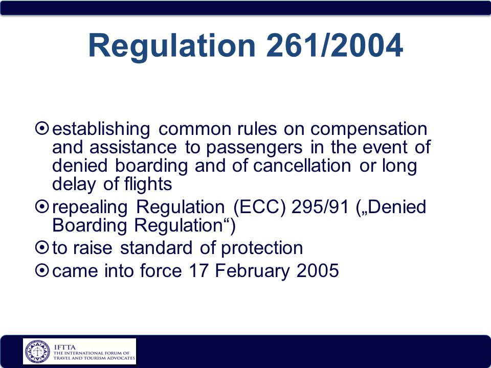 "Regulation 261/2004  establishing common rules on compensation and assistance to passengers in the event of denied boarding and of cancellation or long delay of flights  repealing Regulation (ECC) 295/91 (""Denied Boarding Regulation )  to raise standard of protection  came into force 17 February 2005"