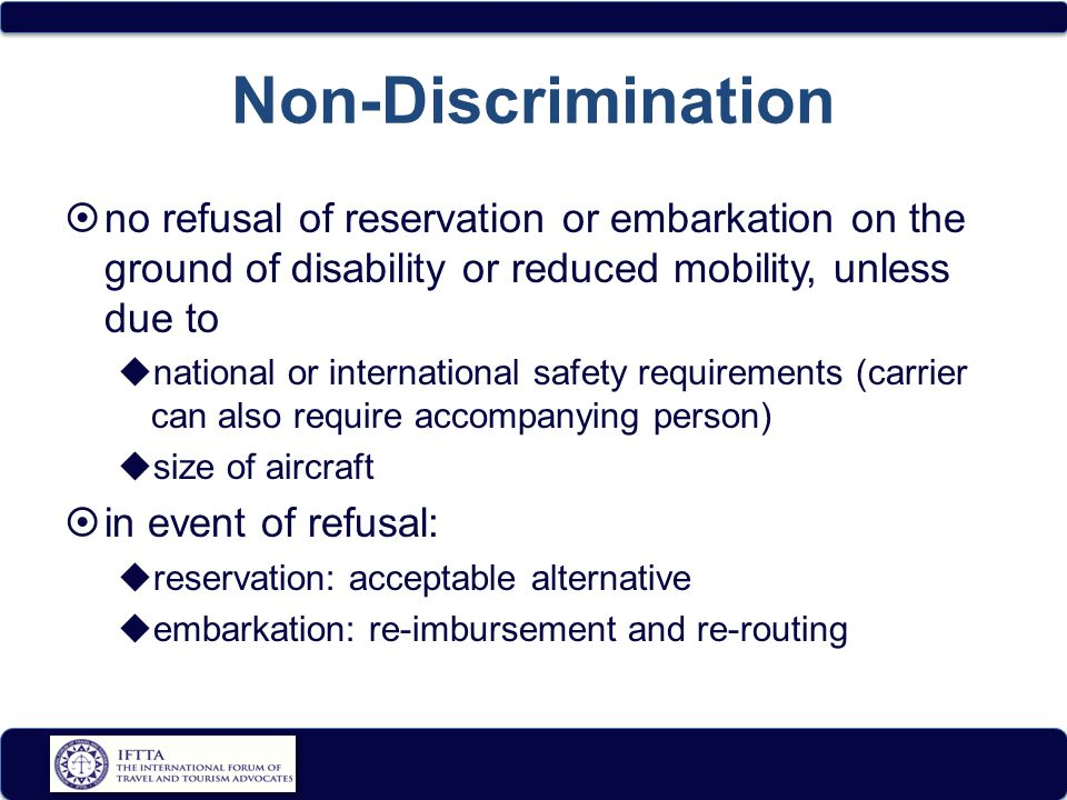 Non-Discrimination  no refusal of reservation or embarkation on the ground of disability or reduced mobility, unless due to  national or international safety requirements (carrier can also require accompanying person)  size of aircraft  in event of refusal:  reservation: acceptable alternative  embarkation: re-imbursement and re-routing