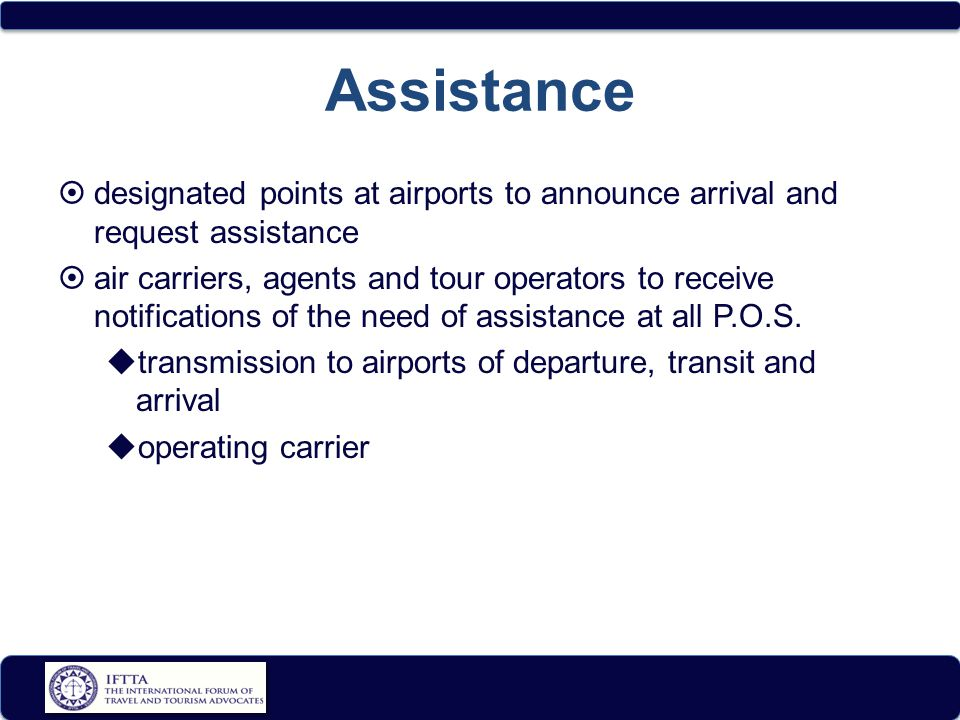 Assistance  designated points at airports to announce arrival and request assistance  air carriers, agents and tour operators to receive notifications of the need of assistance at all P.O.S.