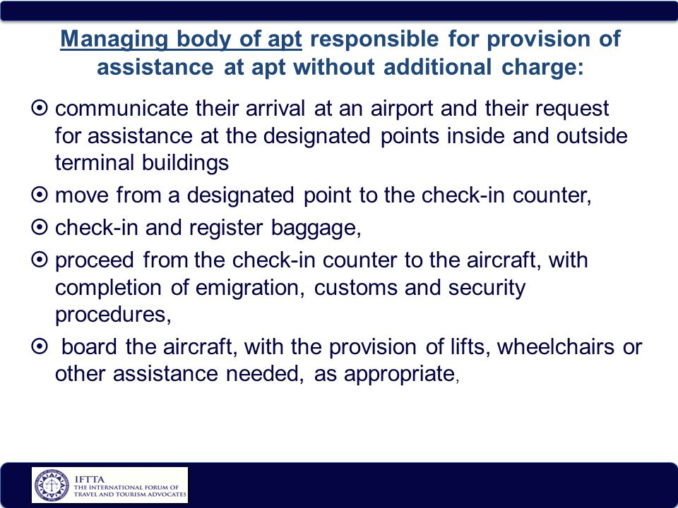Managing body of apt responsible for provision of assistance at apt without additional charge:  communicate their arrival at an airport and their request for assistance at the designated points inside and outside terminal buildings  move from a designated point to the check-in counter,  check-in and register baggage,  proceed from the check-in counter to the aircraft, with completion of emigration, customs and security procedures,  board the aircraft, with the provision of lifts, wheelchairs or other assistance needed, as appropriate,