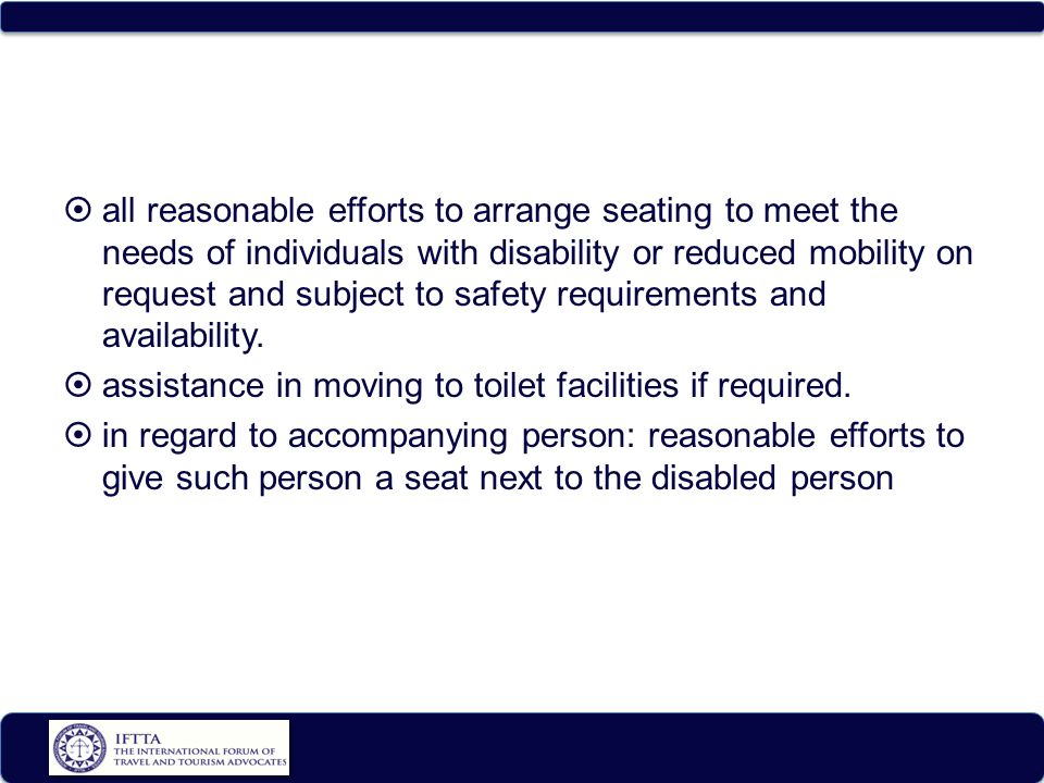  all reasonable efforts to arrange seating to meet the needs of individuals with disability or reduced mobility on request and subject to safety requirements and availability.