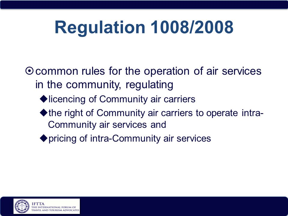 Regulation 1008/2008  common rules for the operation of air services in the community, regulating  licencing of Community air carriers  the right of Community air carriers to operate intra- Community air services and  pricing of intra-Community air services