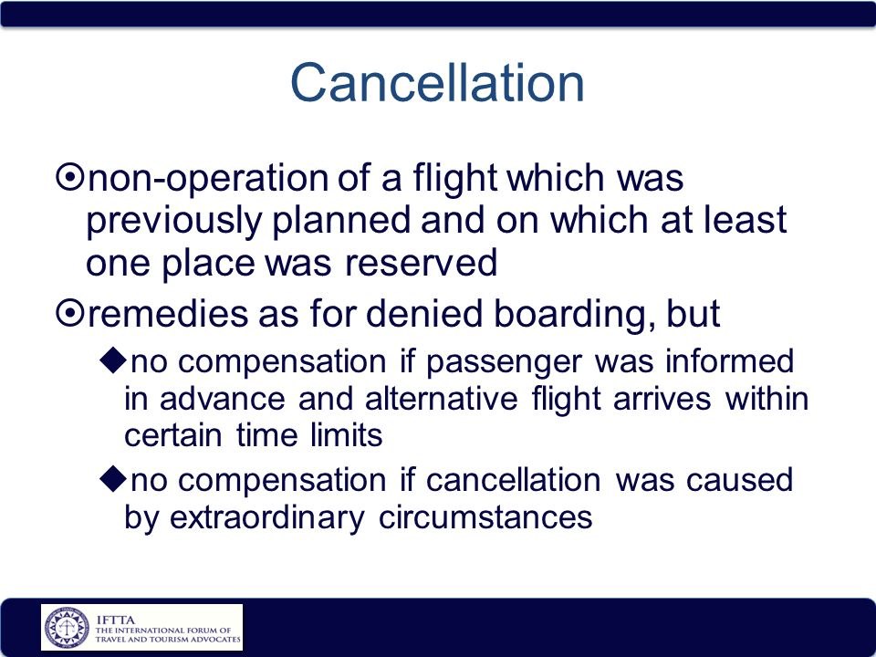 Cancellation  non-operation of a flight which was previously planned and on which at least one place was reserved  remedies as for denied boarding, but  no compensation if passenger was informed in advance and alternative flight arrives within certain time limits  no compensation if cancellation was caused by extraordinary circumstances