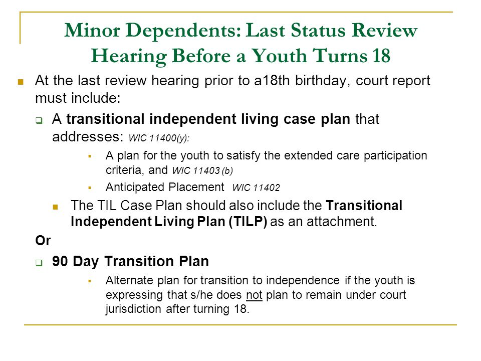 Minor Dependents: Last Status Review Hearing Before a Youth Turns 18 At the last review hearing prior to a18th birthday, court report must include:  A transitional independent living case plan that addresses: WIC 11400(y):  A plan for the youth to satisfy the extended care participation criteria, and WIC 11403 (b)  Anticipated Placement WIC 11402 The TIL Case Plan should also include the Transitional Independent Living Plan (TILP) as an attachment.