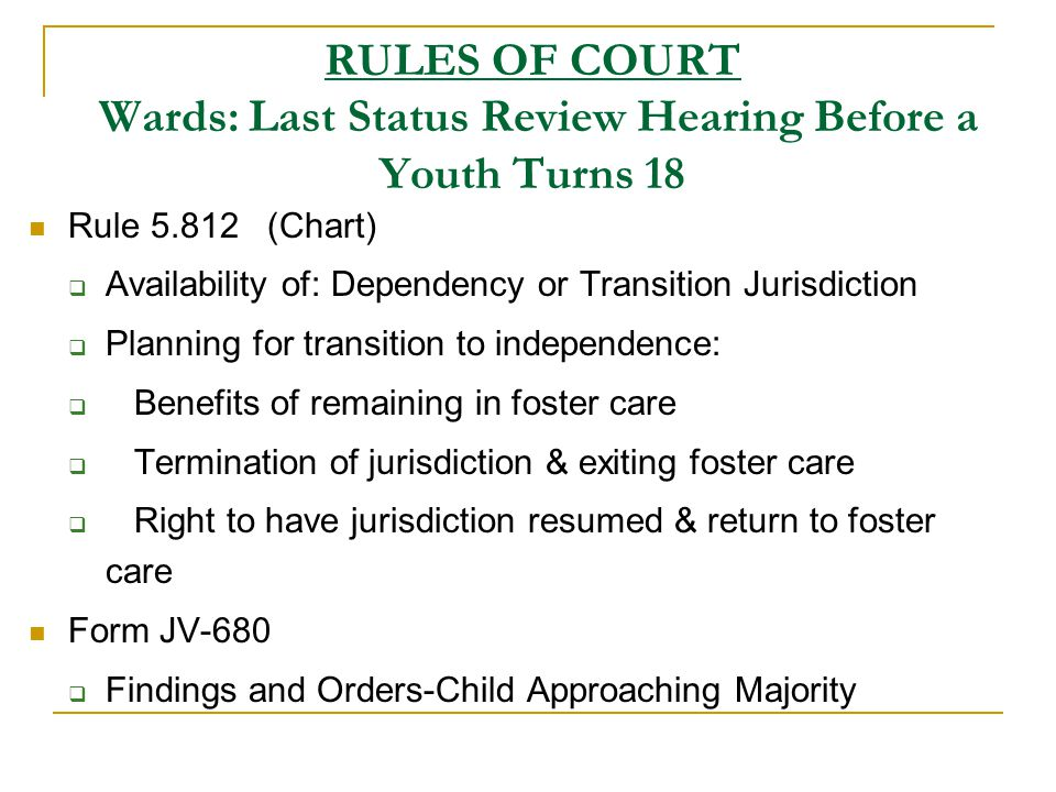 RULES OF COURT Wards: Last Status Review Hearing Before a Youth Turns 18 Rule 5.812 (Chart)  Availability of: Dependency or Transition Jurisdiction  Planning for transition to independence:  Benefits of remaining in foster care  Termination of jurisdiction & exiting foster care  Right to have jurisdiction resumed & return to foster care Form JV-680  Findings and Orders-Child Approaching Majority