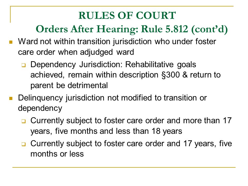 RULES OF COURT Orders After Hearing: Rule 5.812 (cont'd) Ward not within transition jurisdiction who under foster care order when adjudged ward  Dependency Jurisdiction: Rehabilitative goals achieved, remain within description §300 & return to parent be detrimental Delinquency jurisdiction not modified to transition or dependency  Currently subject to foster care order and more than 17 years, five months and less than 18 years  Currently subject to foster care order and 17 years, five months or less