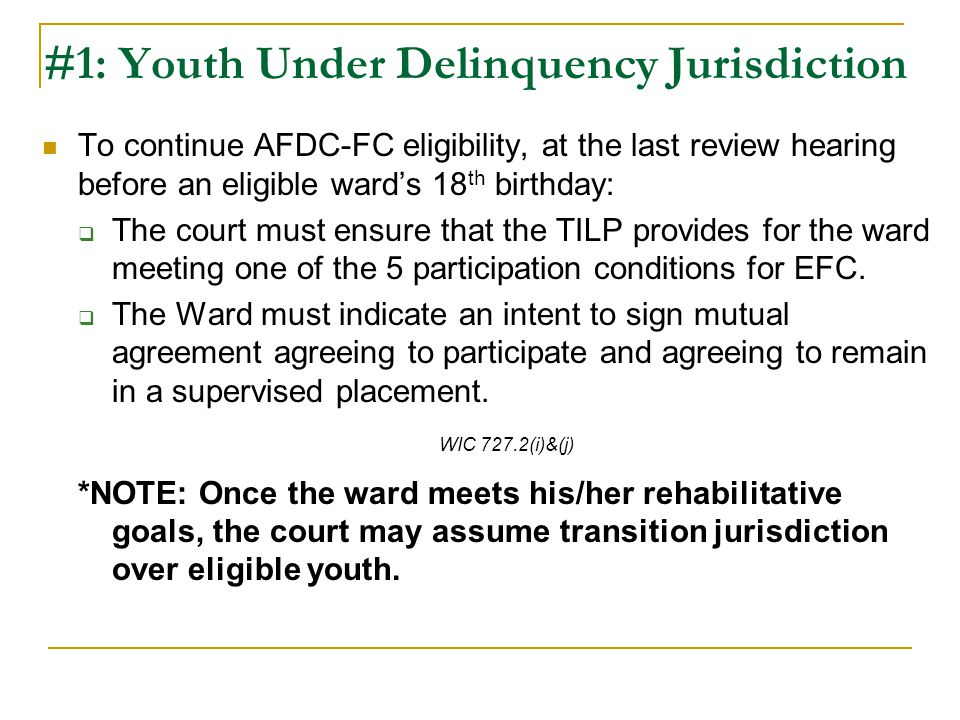 #1: Youth Under Delinquency Jurisdiction To continue AFDC-FC eligibility, at the last review hearing before an eligible ward's 18 th birthday:  The court must ensure that the TILP provides for the ward meeting one of the 5 participation conditions for EFC.