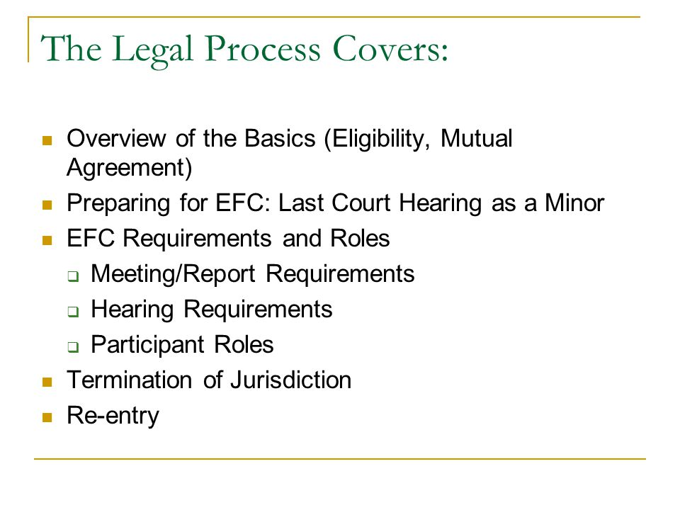 The Legal Process Covers: Overview of the Basics (Eligibility, Mutual Agreement) Preparing for EFC: Last Court Hearing as a Minor EFC Requirements and Roles  Meeting/Report Requirements  Hearing Requirements  Participant Roles Termination of Jurisdiction Re-entry