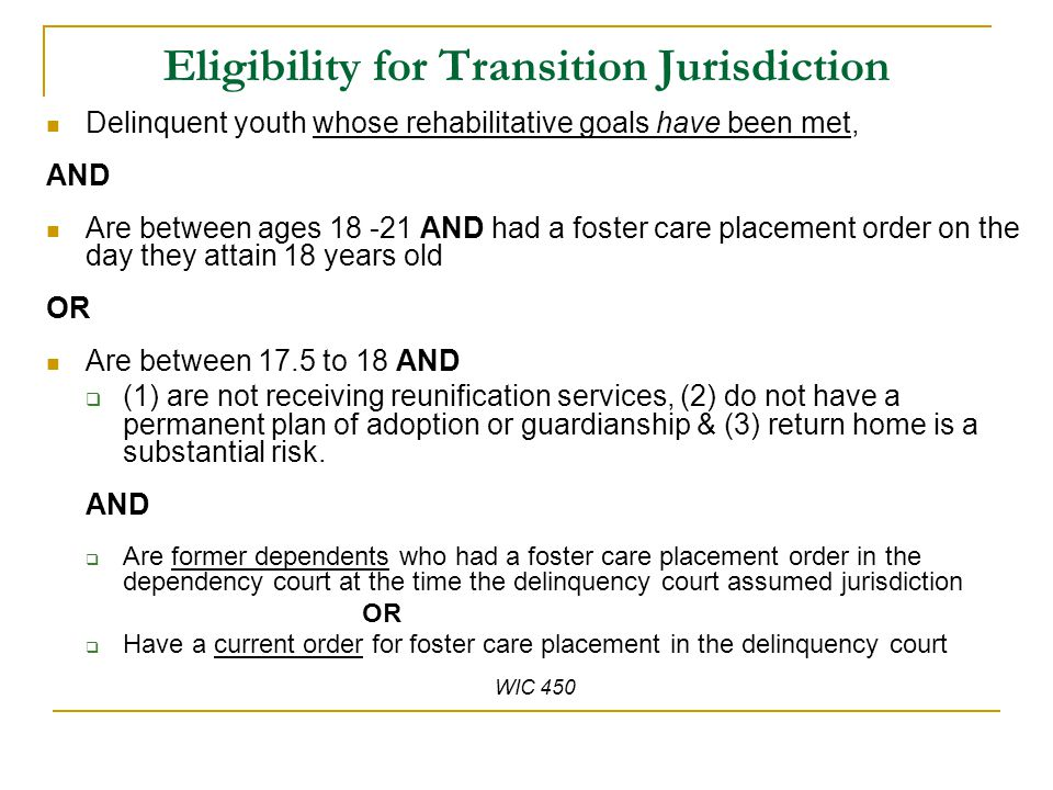 Eligibility for Transition Jurisdiction Delinquent youth whose rehabilitative goals have been met, AND Are between ages 18 -21 AND had a foster care placement order on the day they attain 18 years old OR Are between 17.5 to 18 AND  (1) are not receiving reunification services, (2) do not have a permanent plan of adoption or guardianship & (3) return home is a substantial risk.