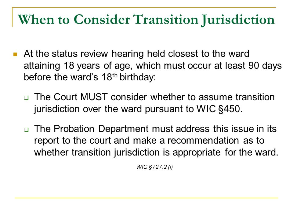 When to Consider Transition Jurisdiction At the status review hearing held closest to the ward attaining 18 years of age, which must occur at least 90 days before the ward's 18 th birthday:  The Court MUST consider whether to assume transition jurisdiction over the ward pursuant to WIC §450.