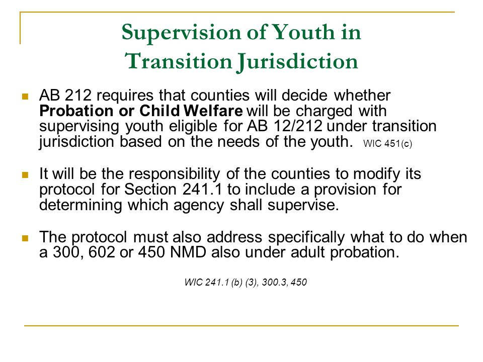 Supervision of Youth in Transition Jurisdiction AB 212 requires that counties will decide whether Probation or Child Welfare will be charged with supervising youth eligible for AB 12/212 under transition jurisdiction based on the needs of the youth.