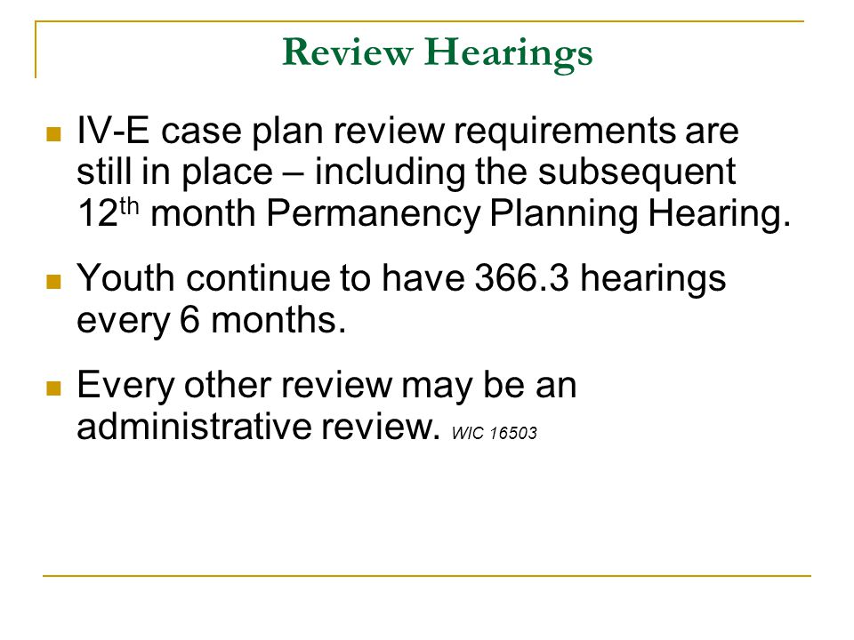 Review Hearings IV-E case plan review requirements are still in place – including the subsequent 12 th month Permanency Planning Hearing.