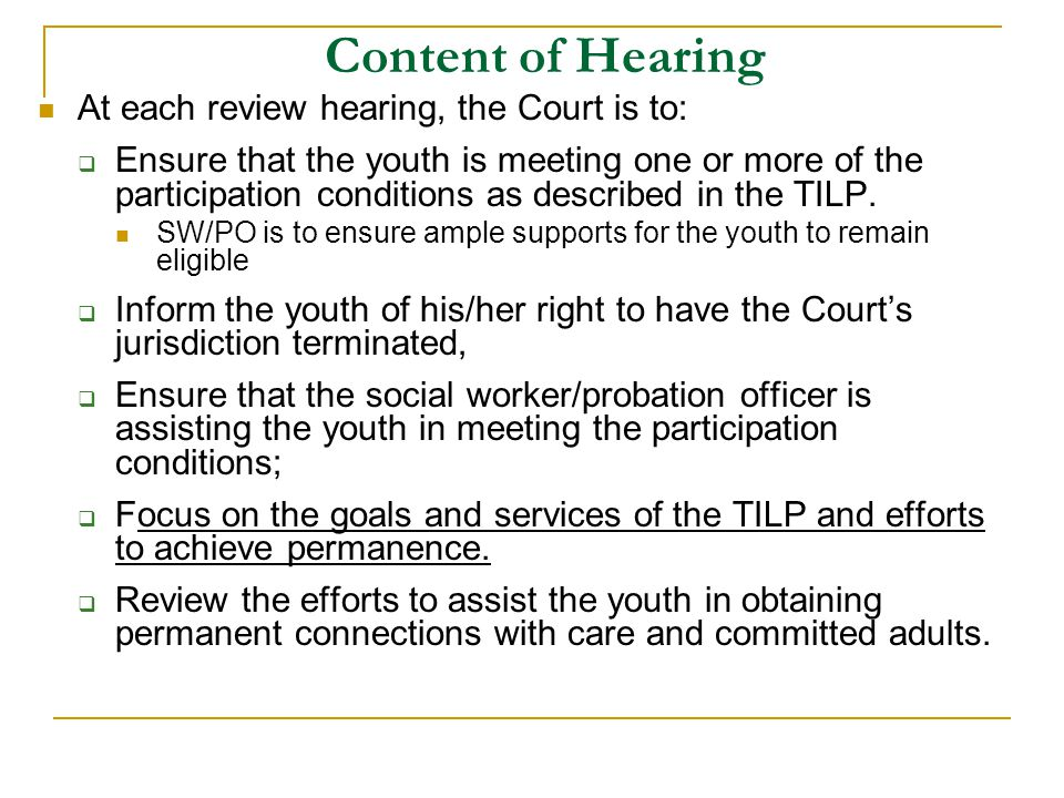 Content of Hearing At each review hearing, the Court is to:  Ensure that the youth is meeting one or more of the participation conditions as described in the TILP.