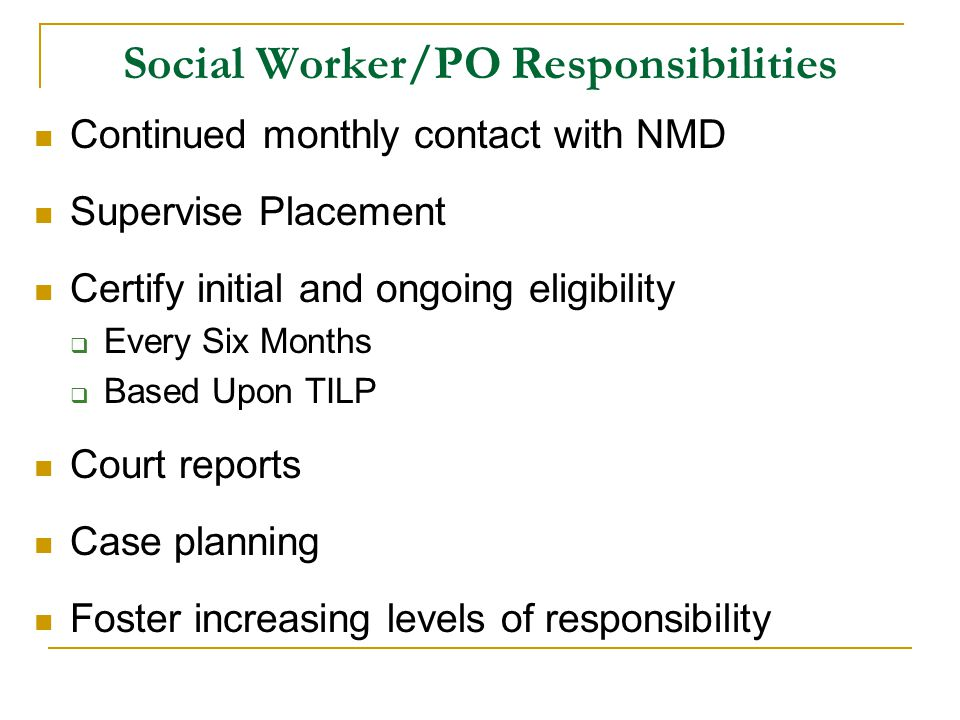 Social Worker/PO Responsibilities Continued monthly contact with NMD Supervise Placement Certify initial and ongoing eligibility  Every Six Months  Based Upon TILP Court reports Case planning Foster increasing levels of responsibility