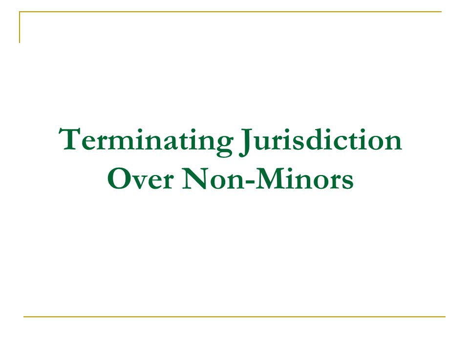 Terminating Jurisdiction Over Non-Minors