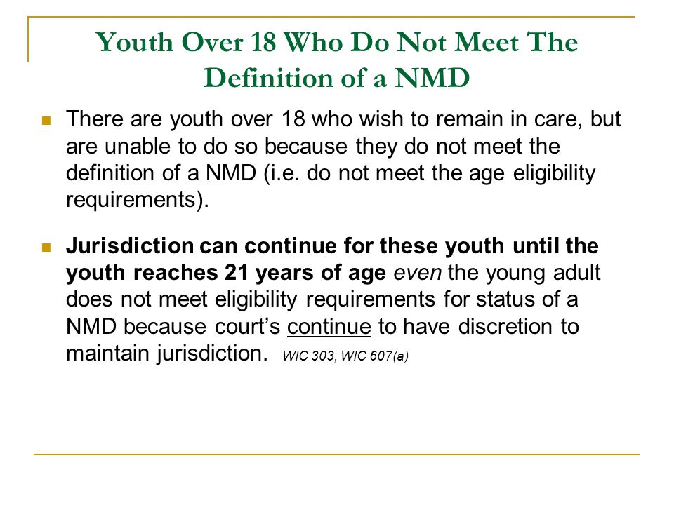 Youth Over 18 Who Do Not Meet The Definition of a NMD There are youth over 18 who wish to remain in care, but are unable to do so because they do not meet the definition of a NMD (i.e.