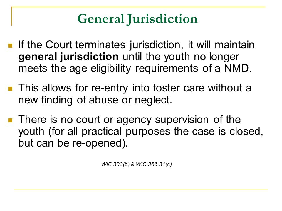 General Jurisdiction If the Court terminates jurisdiction, it will maintain general jurisdiction until the youth no longer meets the age eligibility requirements of a NMD.