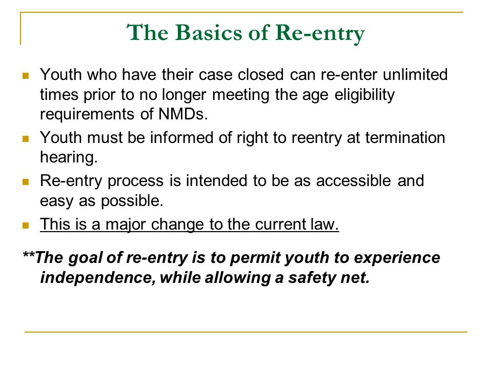 The Basics of Re-entry Youth who have their case closed can re-enter unlimited times prior to no longer meeting the age eligibility requirements of NMDs.