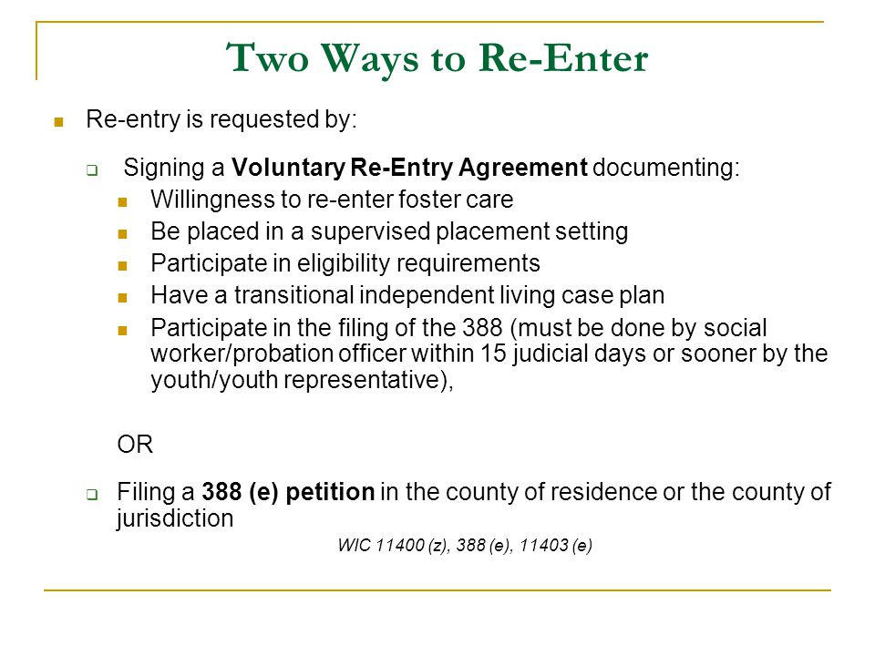 Two Ways to Re-Enter Re-entry is requested by:  Signing a Voluntary Re-Entry Agreement documenting: Willingness to re-enter foster care Be placed in a supervised placement setting Participate in eligibility requirements Have a transitional independent living case plan Participate in the filing of the 388 (must be done by social worker/probation officer within 15 judicial days or sooner by the youth/youth representative), OR  Filing a 388 (e) petition in the county of residence or the county of jurisdiction WIC 11400 (z), 388 (e), 11403 (e)
