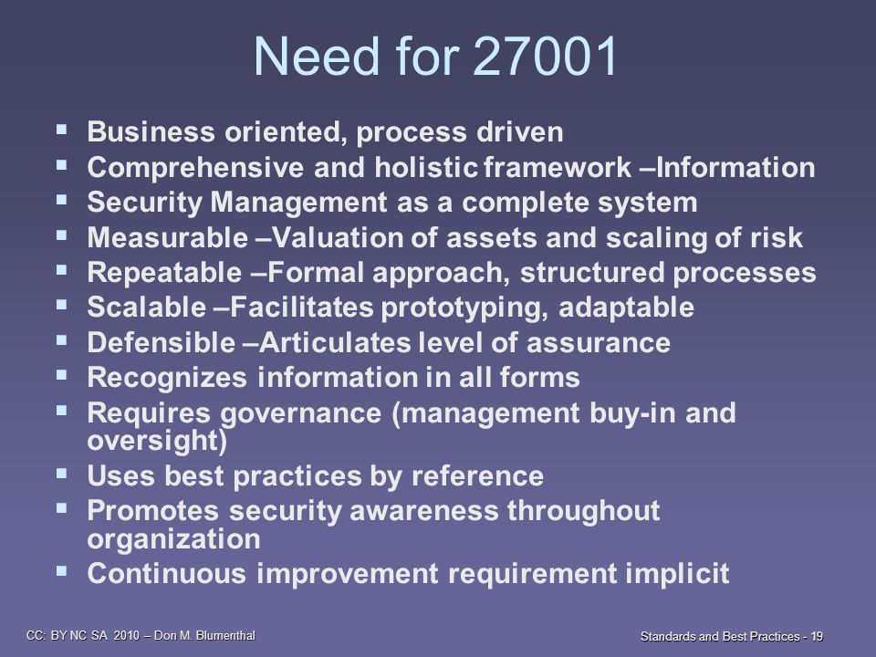 CC: BY NC SA 2010 – Don M. Blumenthal Standards and Best Practices - 19 Need for 27001  Business oriented, process driven  Comprehensive and holisti