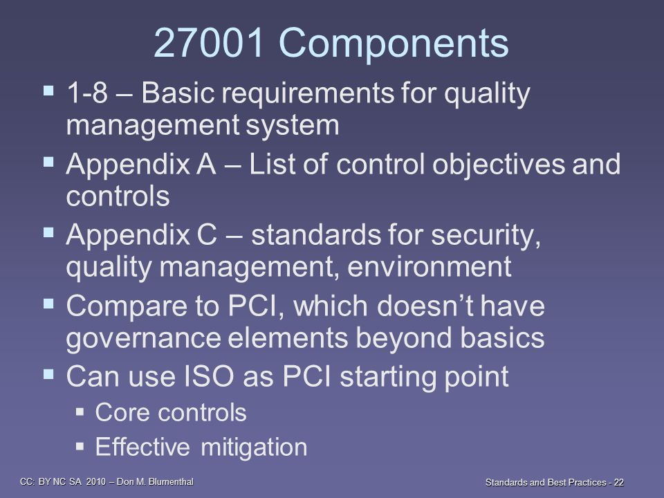 CC: BY NC SA 2010 – Don M. Blumenthal Standards and Best Practices - 22 27001 Components  1-8 – Basic requirements for quality management system  Ap