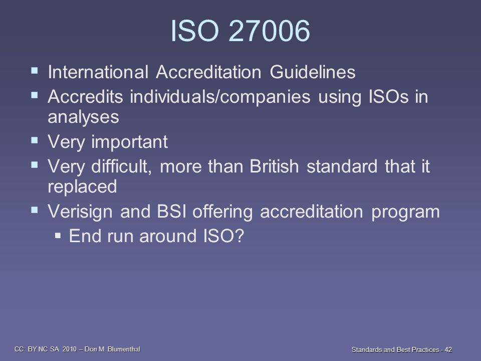 CC: BY NC SA 2010 – Don M. Blumenthal Standards and Best Practices - 42 ISO 27006  International Accreditation Guidelines  Accredits individuals/com
