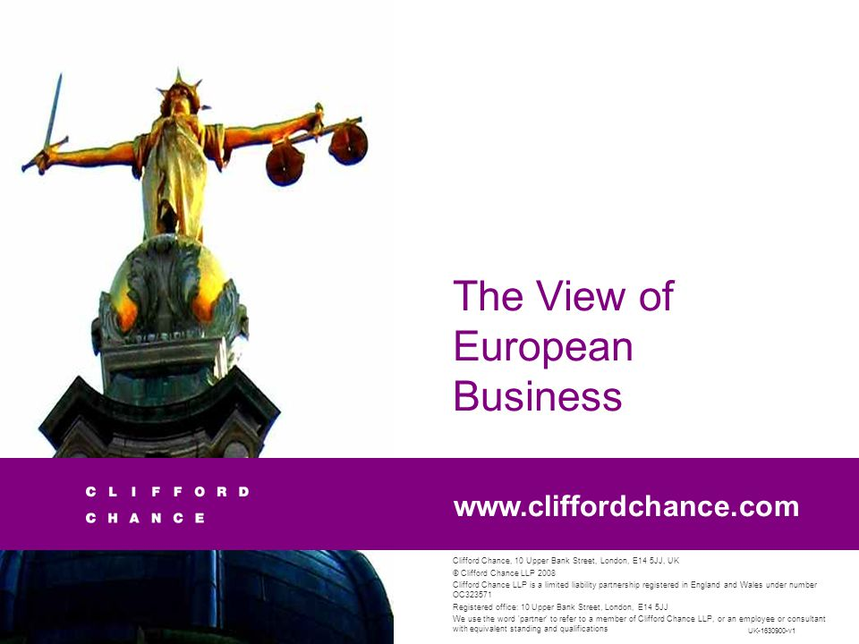 Clifford Chance, 10 Upper Bank Street, London, E14 5JJ, UK © Clifford Chance LLP 2008 Clifford Chance LLP is a limited liability partnership registered in England and Wales under number OC323571 Registered office: 10 Upper Bank Street, London, E14 5JJ We use the word partner to refer to a member of Clifford Chance LLP, or an employee or consultant with equivalent standing and qualifications www.cliffordchance.com The View of European Business UK-1630900-v1