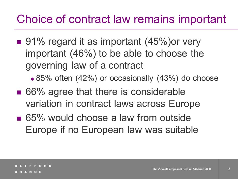 The View of European Business · 14 March 2008 3 Choice of contract law remains important 91% regard it as important (45%)or very important (46%) to be able to choose the governing law of a contract 85% often (42%) or occasionally (43%) do choose 66% agree that there is considerable variation in contract laws across Europe 65% would choose a law from outside Europe if no European law was suitable