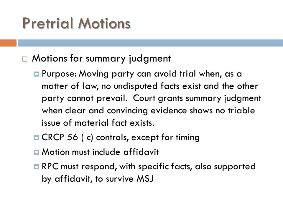 Pretrial Motions  Motions for summary judgment  Purpose: Moving party can avoid trial when, as a matter of law, no undisputed facts exist and the other party cannot prevail.