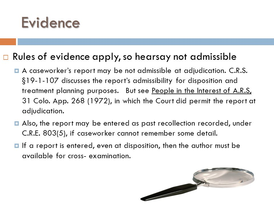 Evidence  Rules of evidence apply, so hearsay not admissible  A caseworker's report may be not admissible at adjudication.