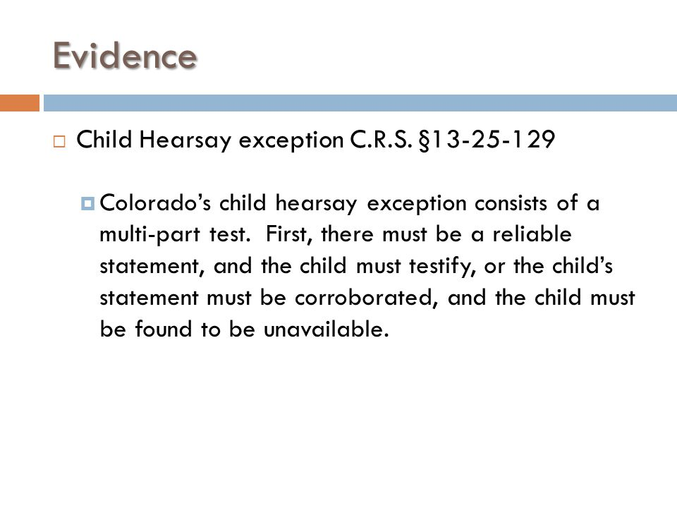 Evidence  Child Hearsay exception C.R.S. §13-25-129  Colorado's child hearsay exception consists of a multi-part test. First, there must be a reliab