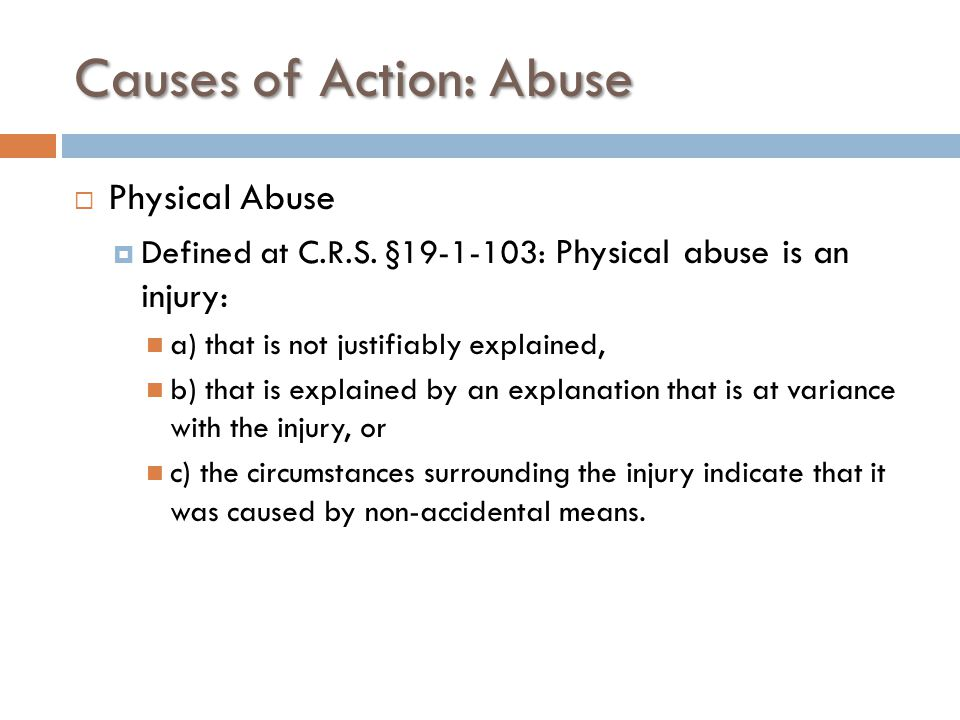 Causes of Action: Abuse  Physical Abuse  Defined at C.R.S. §19-1-103: Physical abuse is an injury: a) that is not justifiably explained, b) that is