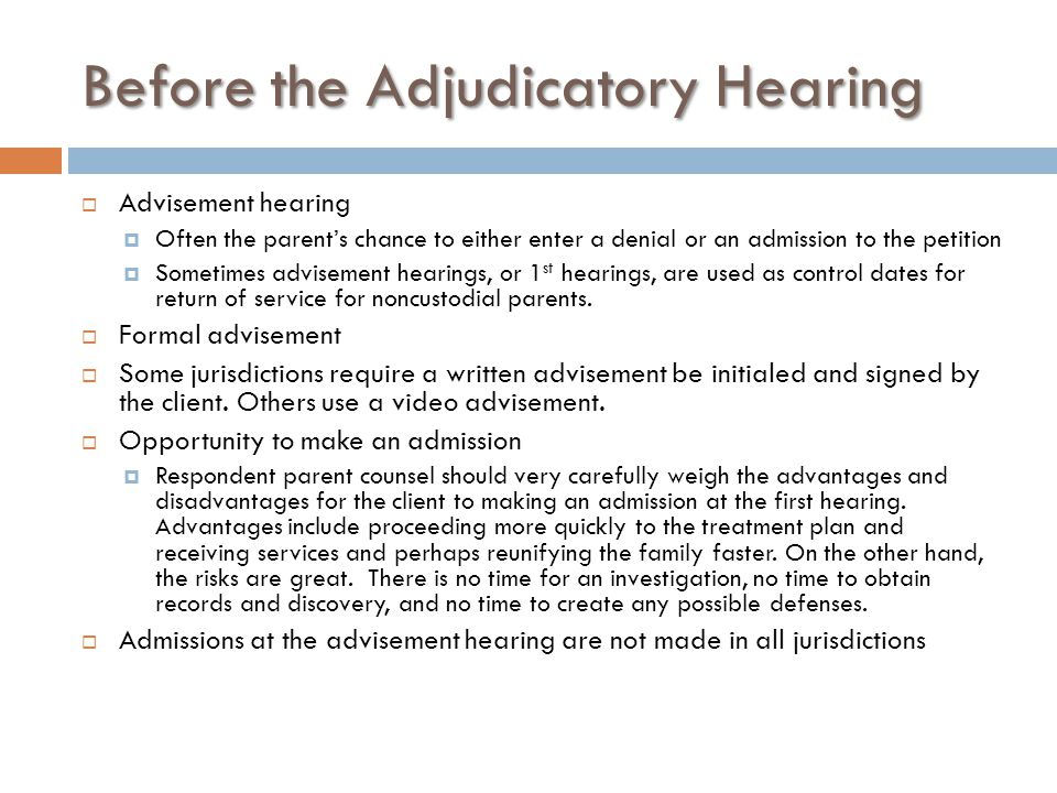 Before the Adjudicatory Hearing  Advisement hearing  Often the parent's chance to either enter a denial or an admission to the petition  Sometimes advisement hearings, or 1 st hearings, are used as control dates for return of service for noncustodial parents.