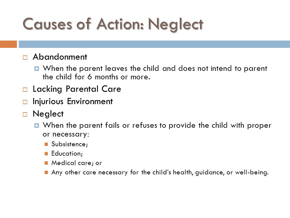 Causes of Action: Neglect  Abandonment  When the parent leaves the child and does not intend to parent the child for 6 months or more.  Lacking Par