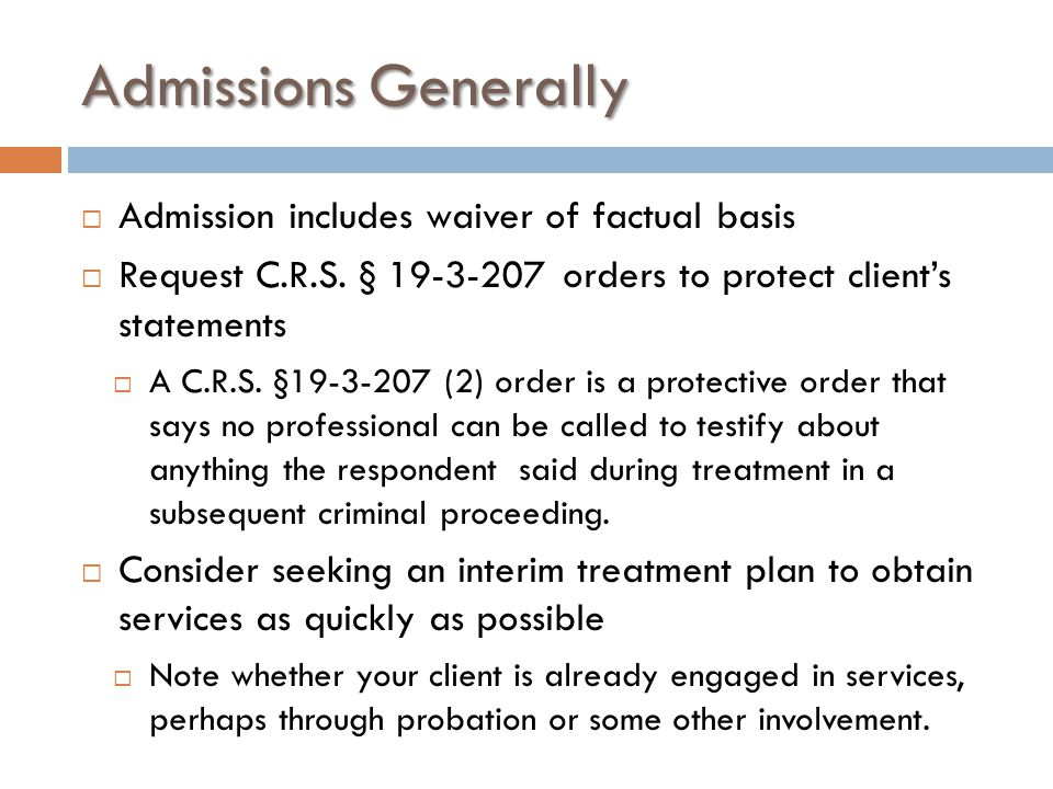 Admissions Generally  Admission includes waiver of factual basis  Request C.R.S. § 19-3-207 orders to protect client's statements  A C.R.S. §19-3-2
