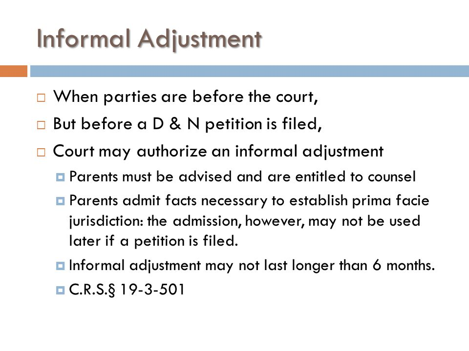 Informal Adjustment  When parties are before the court,  But before a D & N petition is filed,  Court may authorize an informal adjustment  Parents must be advised and are entitled to counsel  Parents admit facts necessary to establish prima facie jurisdiction: the admission, however, may not be used later if a petition is filed.