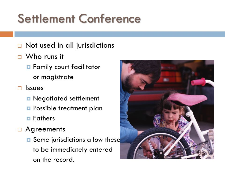 Settlement Conference  Not used in all jurisdictions  Who runs it  Family court facilitator or magistrate  Issues  Negotiated settlement  Possible treatment plan  Fathers  Agreements  Some jurisdictions allow these to be immediately entered on the record.