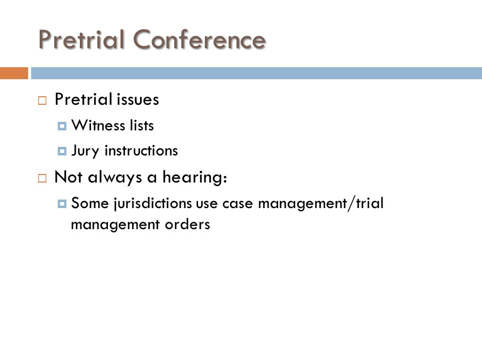 Pretrial Conference  Pretrial issues  Witness lists  Jury instructions  Not always a hearing:  Some jurisdictions use case management/trial manag