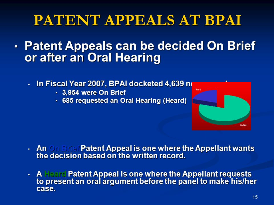 15 PATENT APPEALS AT BPAI Patent Appeals can be decided On Brief or after an Oral Hearing Patent Appeals can be decided On Brief or after an Oral Hearing In Fiscal Year 2007, BPAI docketed 4,639 new appeals In Fiscal Year 2007, BPAI docketed 4,639 new appeals 3,954 were On Brief 3,954 were On Brief 685 requested an Oral Hearing (Heard) 685 requested an Oral Hearing (Heard) An On Brief Patent Appeal is one where the Appellant wants the decision based on the written record.