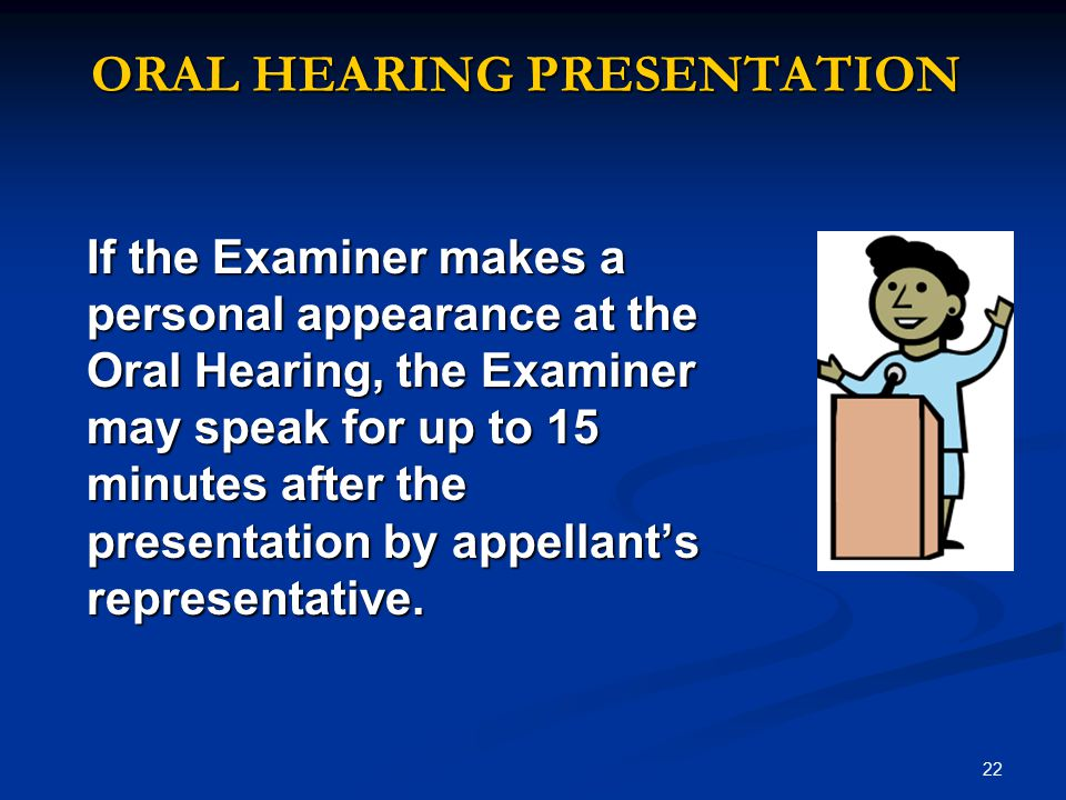 22 ORAL HEARING PRESENTATION If the Examiner makes a personal appearance at the Oral Hearing, the Examiner may speak for up to 15 minutes after the presentation by appellant's representative.