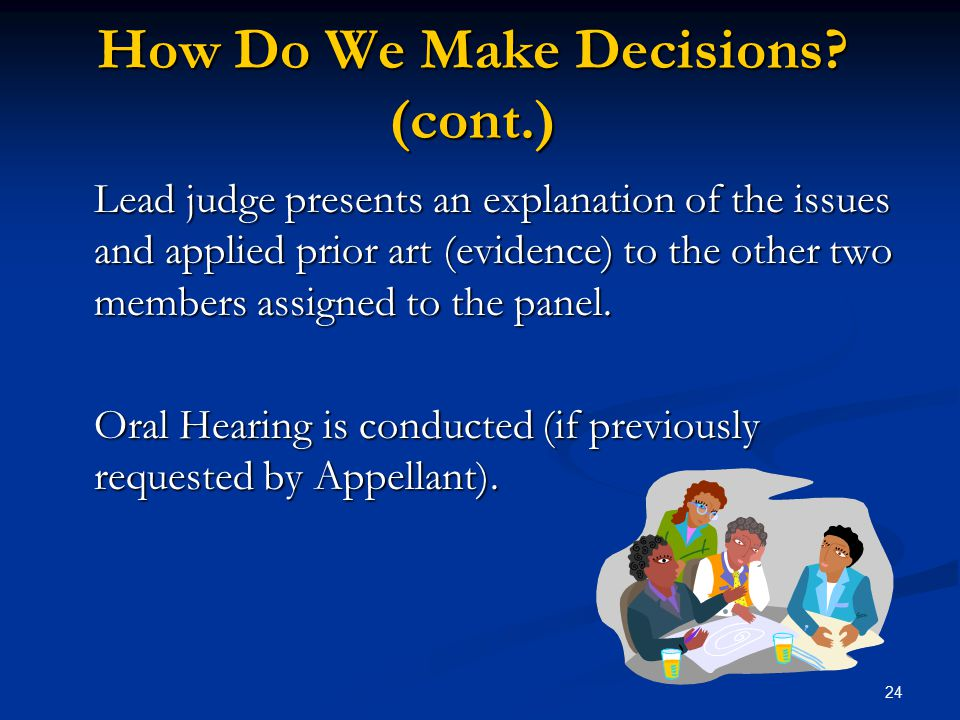 24 How Do We Make Decisions? (cont.) Lead judge presents an explanation of the issues and applied prior art (evidence) to the other two members assign