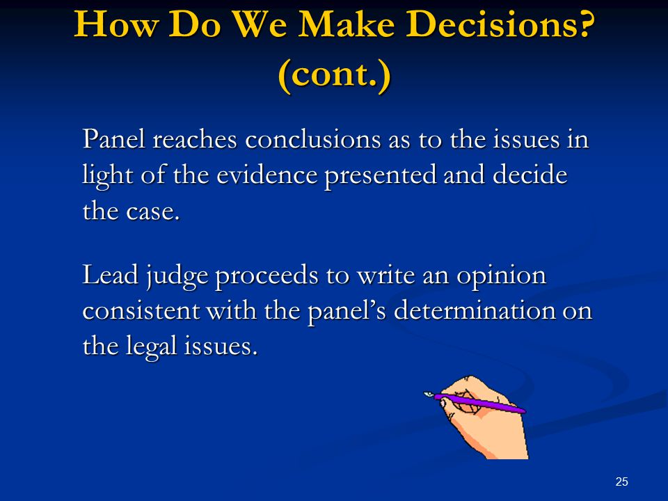 25 How Do We Make Decisions? (cont.) Panel reaches conclusions as to the issues in light of the evidence presented and decide the case. Lead judge pro