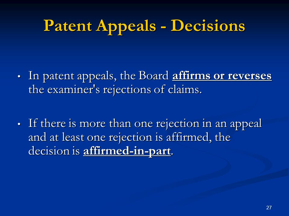 27 Patent Appeals - Decisions In patent appeals, the Board affirms or reverses the examiner s rejections of claims.
