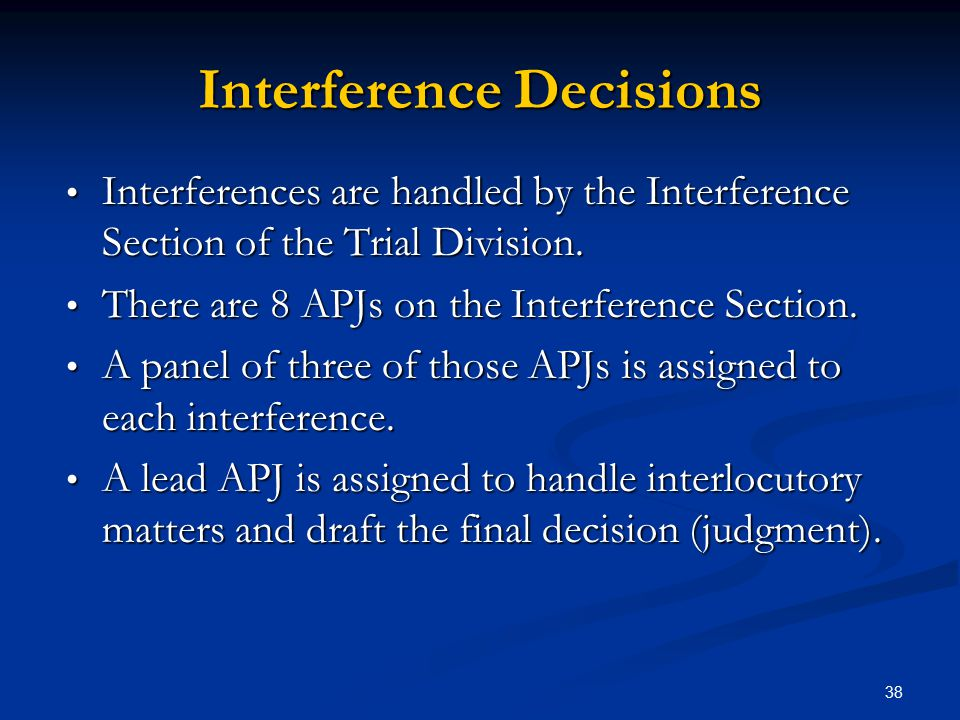 38 Interference Decisions Interferences are handled by the Interference Section of the Trial Division.