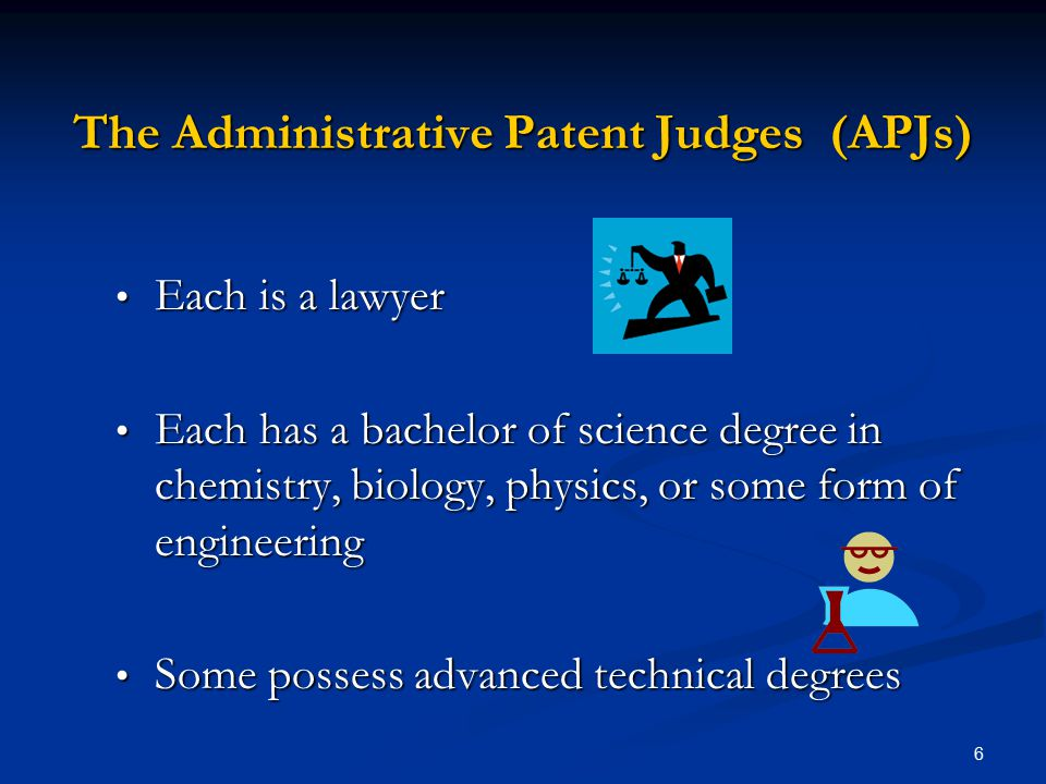 6 The Administrative Patent Judges (APJs) Each is a lawyer Each is a lawyer Each has a bachelor of science degree in chemistry, biology, physics, or some form of engineering Each has a bachelor of science degree in chemistry, biology, physics, or some form of engineering Some possess advanced technical degrees Some possess advanced technical degrees
