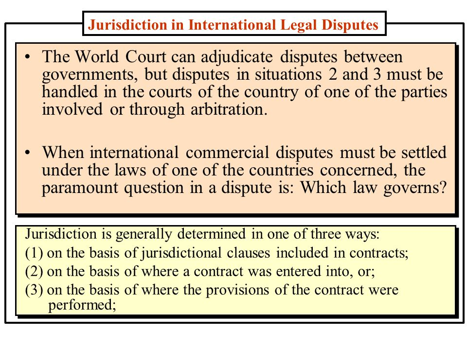 Jurisdiction in International Legal Disputes The World Court can adjudicate disputes between governments, but disputes in situations 2 and 3 must be handled in the courts of the country of one of the parties involved or through arbitration.