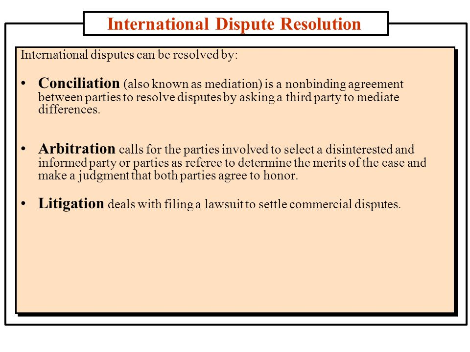 International Dispute Resolution International disputes can be resolved by: Conciliation (also known as mediation) is a nonbinding agreement between parties to resolve disputes by asking a third party to mediate differences.