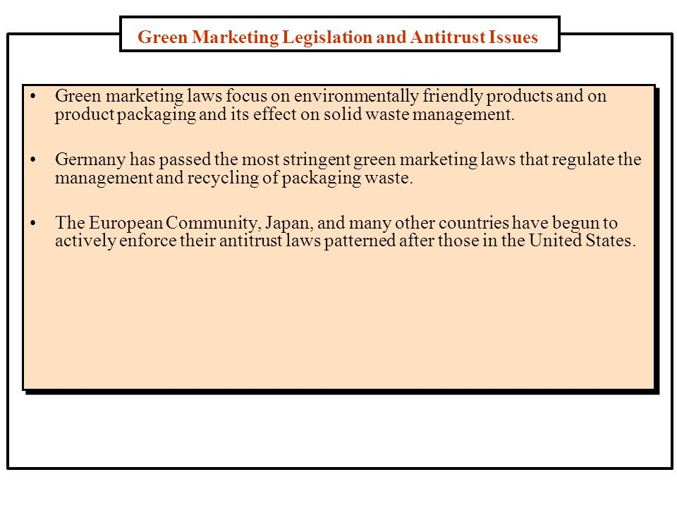 Green Marketing Legislation and Antitrust Issues Green marketing laws focus on environmentally friendly products and on product packaging and its effect on solid waste management.