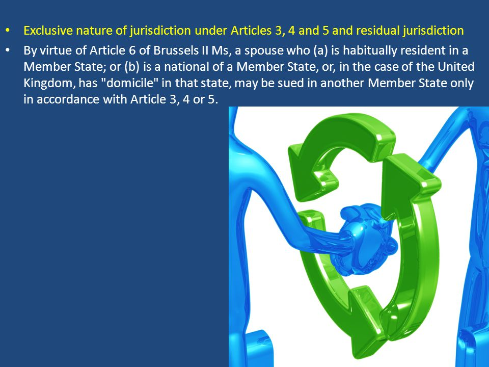 Exclusive nature of jurisdiction under Articles 3, 4 and 5 and residual jurisdiction By virtue of Article 6 of Brussels II Ms, a spouse who (a) is hab