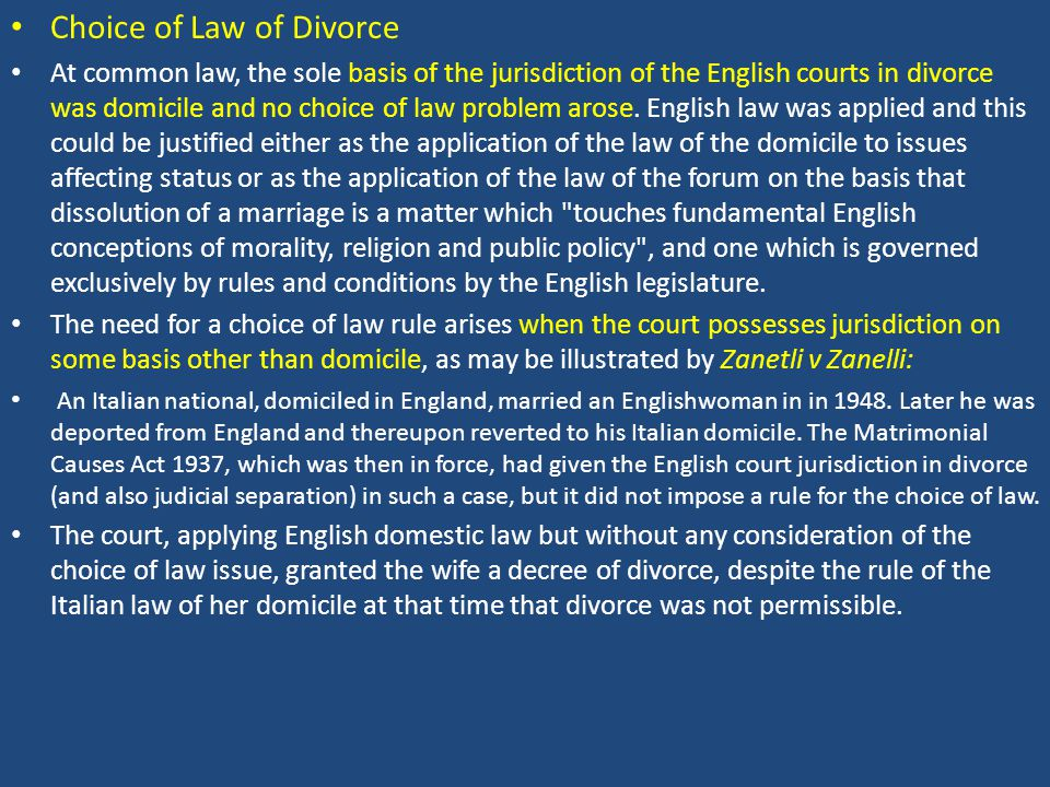 Choice of Law of Divorce At common law, the sole basis of the jurisdiction of the English courts in divorce was domicile and no choice of law problem